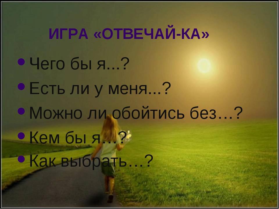 ИГРА «ОТВЕЧАЙ-КА» Чего бы я...?             Есть ли у меня...? ...