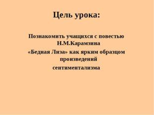 Цель урока: Познакомить учащихся с повестью Н.М.Карамзина «Бедная Лиза» как я