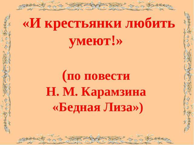 «И крестьянки любить умеют!» (по повести Н. М. Карамзина «Бедная Лиза»)
