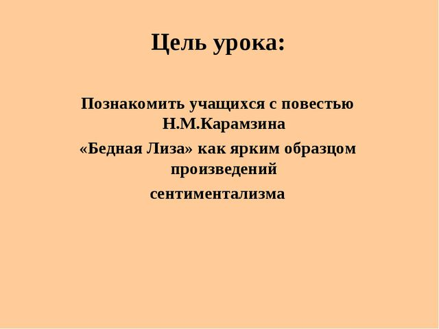 Цель урока: Познакомить учащихся с повестью Н.М.Карамзина «Бедная Лиза» как я...