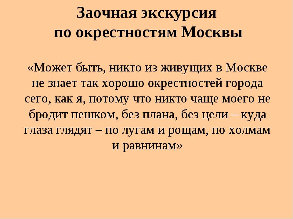 «Может быть, никто из живущих в Москве не знает так хорошо окрестностей город...