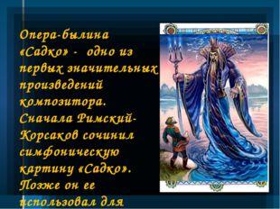 Опера-былина «Садко» - одно из первых значительных произведений композитора.