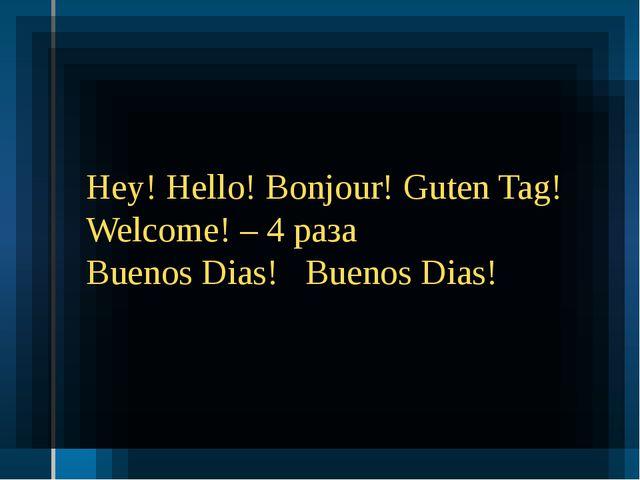 Hey! Hello! Bonjour! Guten Tag! Welcome! – 4 раза Buenos Dias! Buenos Dias!