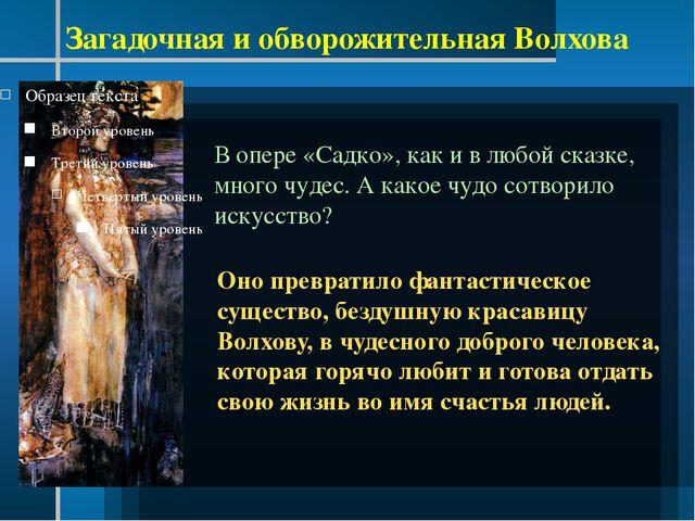 Загадочная и обворожительная Волхова В опере «Садко», как и в любой сказке,...