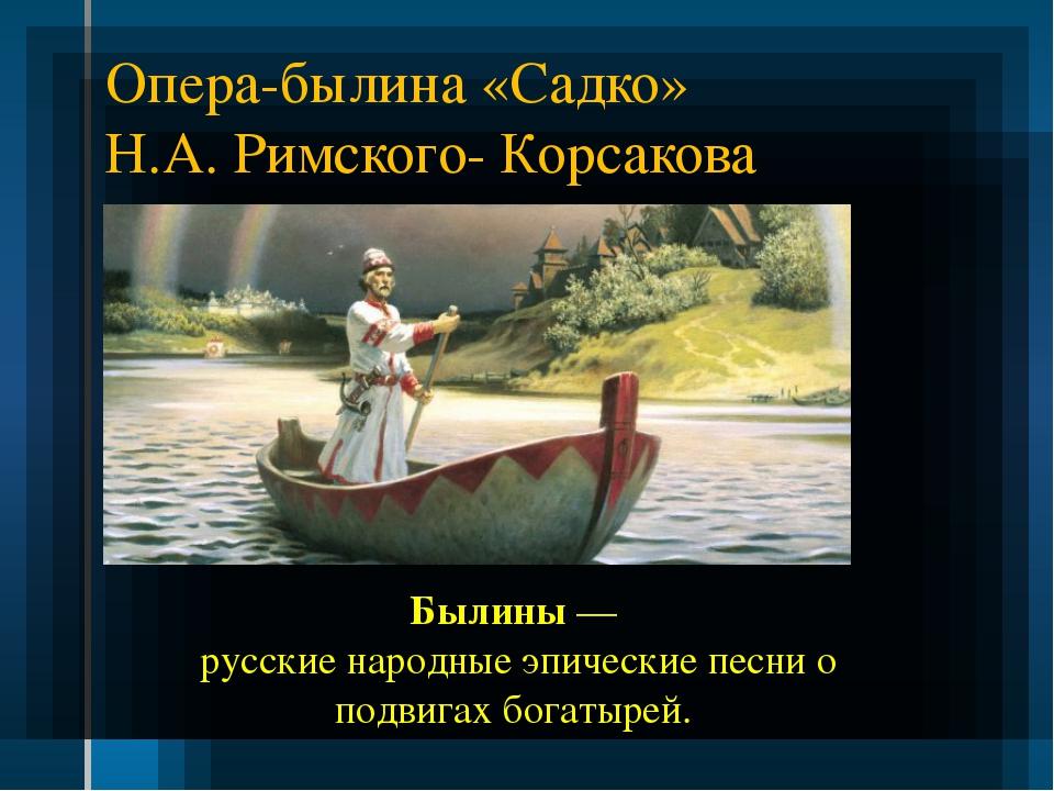 Опера-былина «Садко» Н.А. Римского- Корсакова Былины— русские народные эпиче...