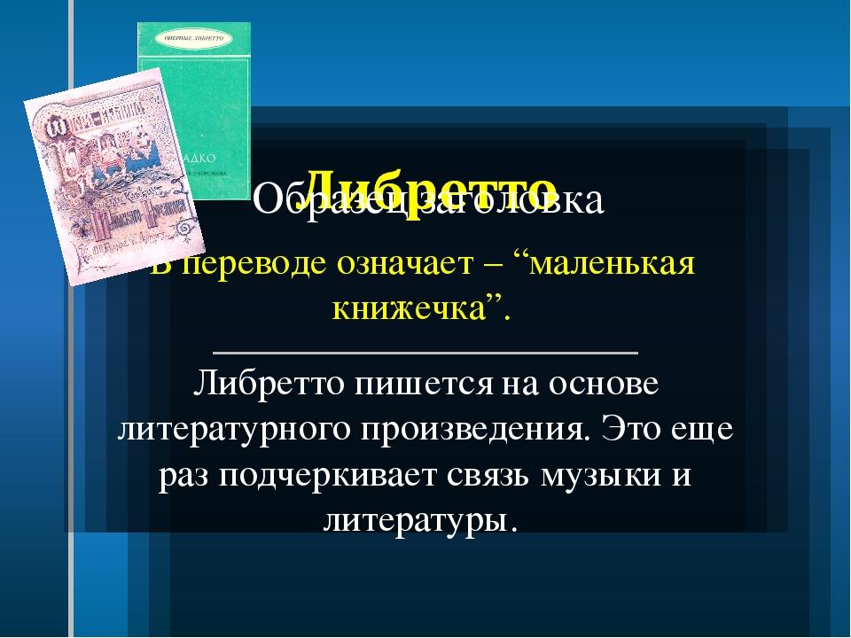 """В переводе означает – """"маленькая книжечка"""". Либретто пишется на основе литера..."""