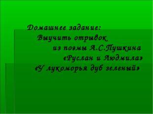 Домашнее задание: Выучить отрывок из поэмы А.С.Пушкина «Руслан и Людмила» «У