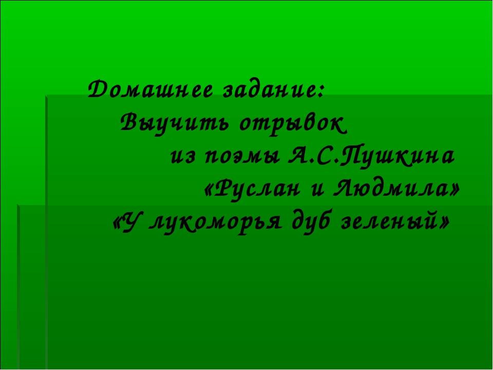 Домашнее задание: Выучить отрывок из поэмы А.С.Пушкина «Руслан и Людмила» «У...