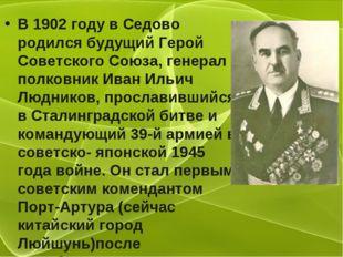 В 1902 году в Седово родился будущий Герой Советского Союза, генерал – полков