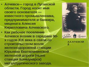 Алчевск— город в Луганской области. Город носит имя своего основателя — извес