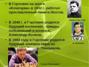В Горловке на шахте «Кочегарка» в 1932 г. работал прославленный Никита Изотов