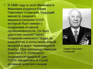 В 1898 году в селе Макеевка в Макеевке родился Ефим Павлович Славский, будущи