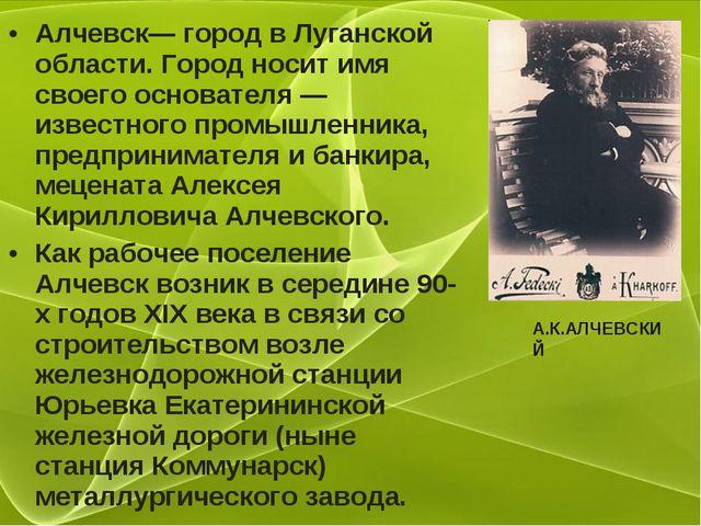 Алчевск— город в Луганской области. Город носит имя своего основателя — извес...