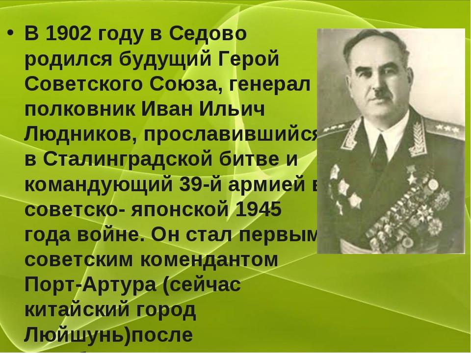 В 1902 году в Седово родился будущий Герой Советского Союза, генерал – полков...