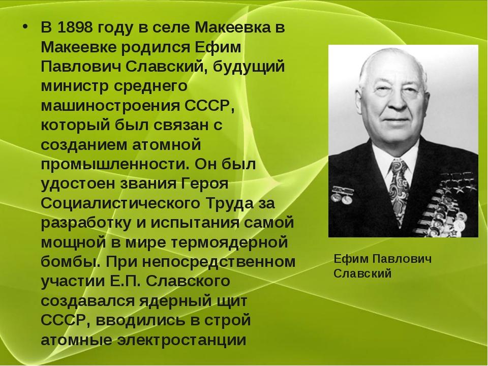 В 1898 году в селе Макеевка в Макеевке родился Ефим Павлович Славский, будущи...