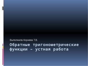 Обратные тригонометрические функции – устная работа Выполнила Корнева Т.В.