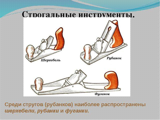 Строгальные инструменты. Среди стругов (рубанков) наиболее распространены шер...