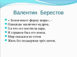 Валентин Берестов « Земля имеет форму шара», - Однажды заключил мудрец, З а ч
