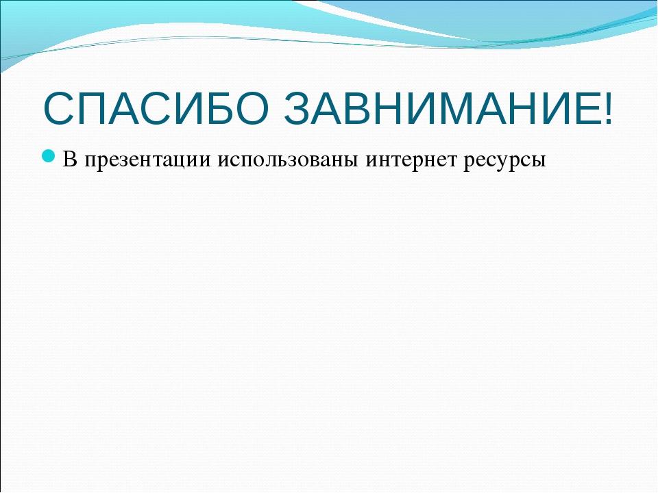 СПАСИБО ЗАВНИМАНИЕ! В презентации использованы интернет ресурсы