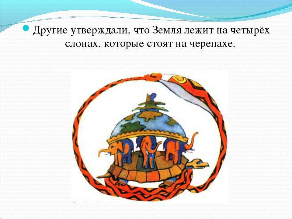 Другие утверждали, что Земля лежит на четырёх слонах, которые стоят на черепа...