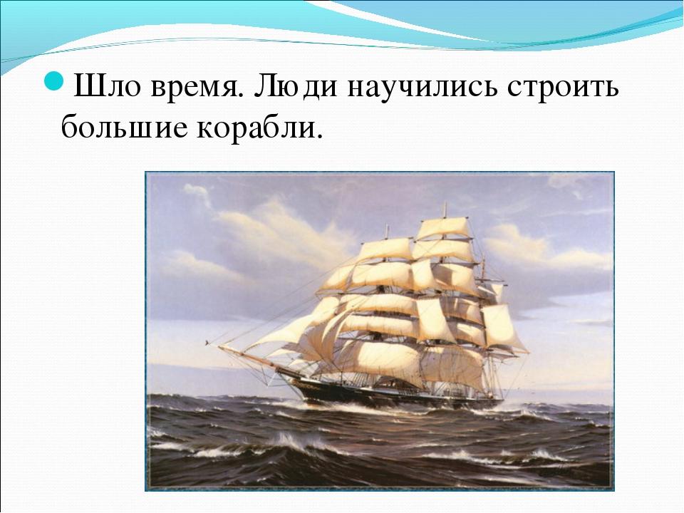 Шло время. Люди научились строить большие корабли.
