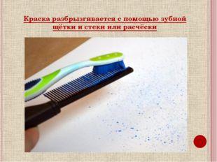 Краска разбрызгивается с помощью зубной щётки и стеки или расчёски