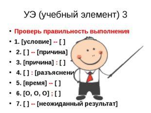 УЭ (учебный элемент) 3 Проверь правильность выполнения 1. [условие] -- [ ] 2.