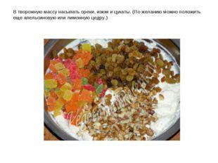 В творожную массу насыпать орехи, изюм и цукаты. (По желанию можно положить е
