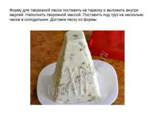 Форму для творожной пасхи поставить на тарелку и выложить внутри марлей. Напо
