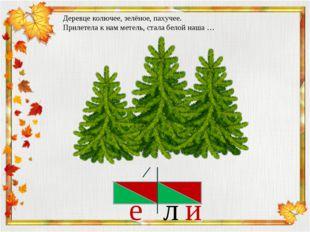 и л Деревце колючее, зелёное, пахучее. Прилетела к нам метель, стала белой на