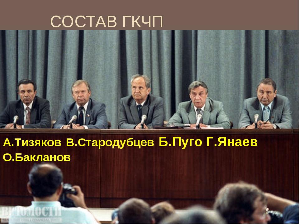 СОСТАВ ГКЧП А.Тизяков В.Стародубцев Б.Пуго Г.Янаев О.Бакланов
