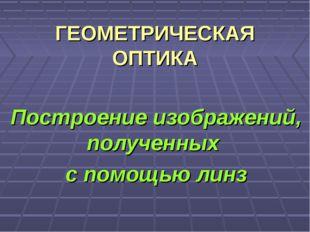 ГЕОМЕТРИЧЕСКАЯ ОПТИКА Построение изображений, полученных с помощью линз