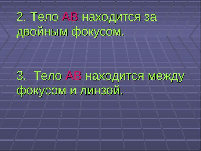 2. Тело АВ находится за двойным фокусом. 3. Тело АВ находится между фокусом и...