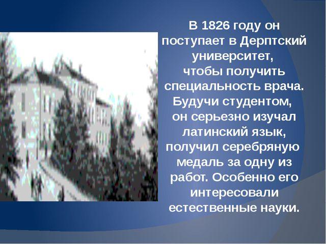 В 1826 году он поступает в Дерптский университет, чтобы получить специальност...