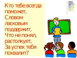 Кто тебе всегда поможет, Словом ласковым поддержит, Что не понял, растолкует,