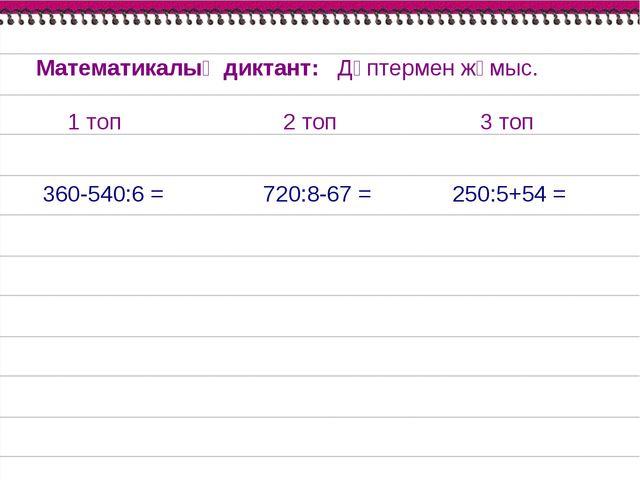360-540:6 = 720:8-67 = 250:5+54 = Математикалық диктант: Дәптермен жұмыс. 1 т...