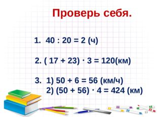 Проверь себя. 1. 40 : 20 = 2 (ч) 2. ( 17 + 23)  3 = 120(км) 3. 1) 50 + 6 =