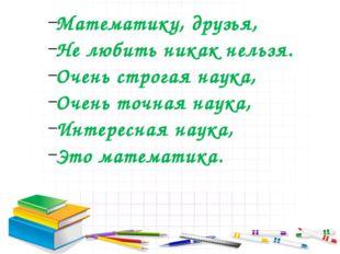 Математику, друзья, Не любить никак нельзя. Очень строгая наука, Очень точная