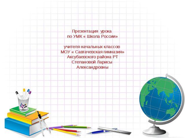 Презентация урока по УМК « Школа России» учителя начальных классов МОУ « Сав...