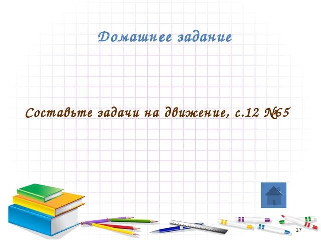 Домашнее задание Составьте задачи на движение, с.12 №65