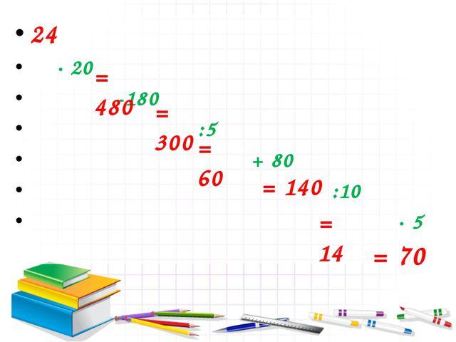 24 ∙ 20 -180 :5 + 80 :10 ∙ 5 = 480 = 300 = 60 = 140 = 14 = 70