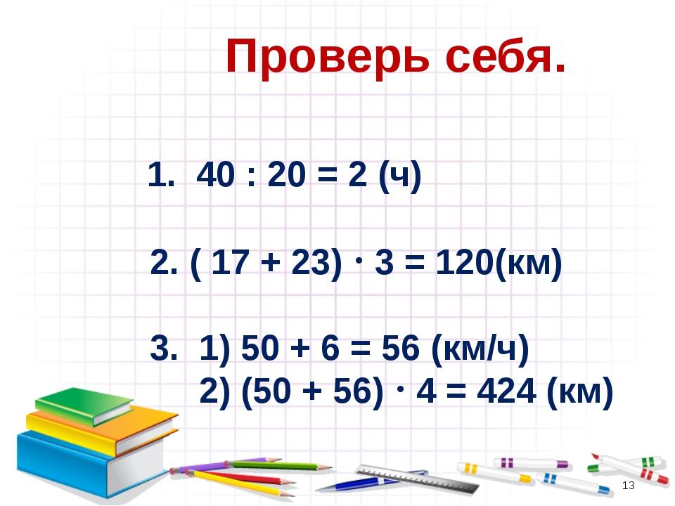 Проверь себя. 1. 40 : 20 = 2 (ч) 2. ( 17 + 23)  3 = 120(км) 3. 1) 50 + 6 =...