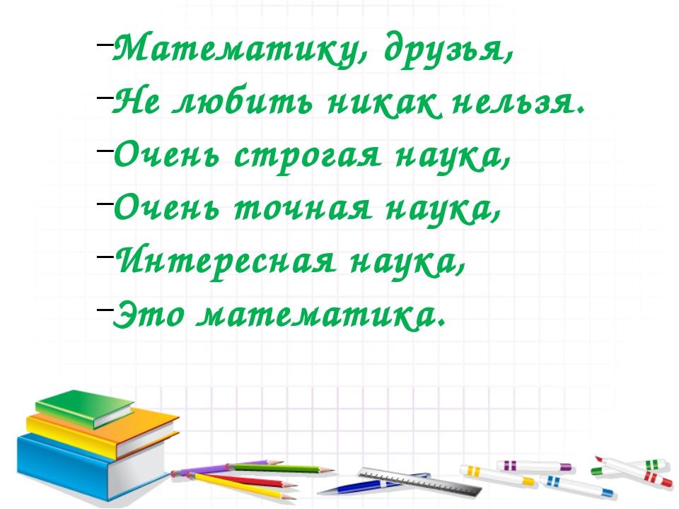 Математику, друзья, Не любить никак нельзя. Очень строгая наука, Очень точная...