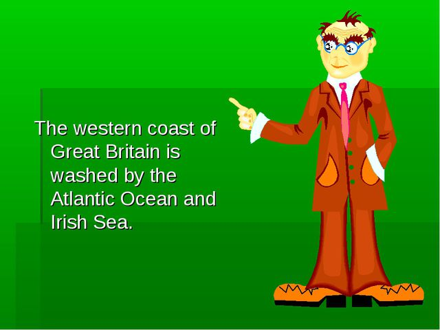 The western coast of Great Britain is washed by the Atlantic Ocean and Irish...