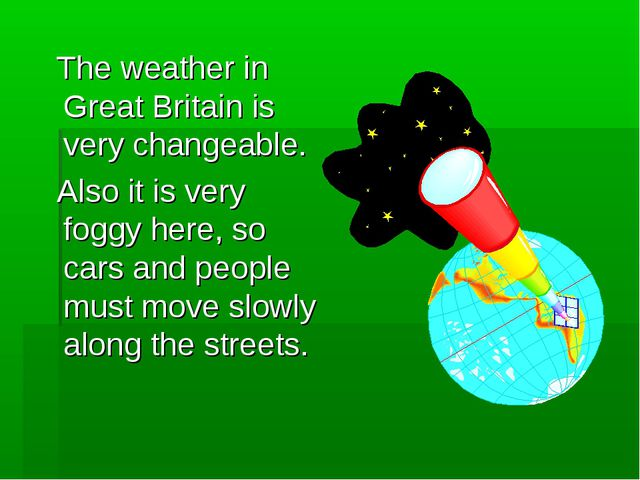 The weather in Great Britain is very changeable. Also it is very foggy here,...