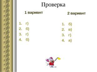 Проверка 1 вариант г) б) г) б) 2 вариант б) в) г) а)