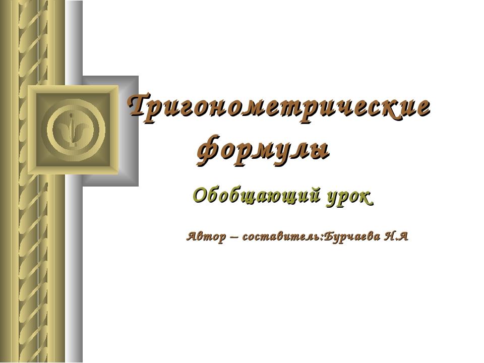 Тригонометрические формулы Обобщающий урок Автор – составитель:Бурчаева Н.А