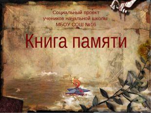 Социальный проект учеников начальной школы  МБОУ СОШ №16  Книга памяти