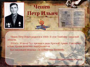 Чешев  Петр Ильич      Чешев Петр Ильич родился в 1910г. В селе Тамбовка Аму