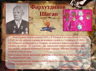 Фархутдинов  Шагап Фархутдинов Шагап родился 1915 г. В Татарии в поселке Ки